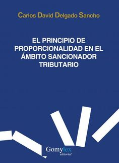 El principio de proporcionalidad en el ámbito sancionador tributario / Carlos David Delgado Sancho. - 2016
