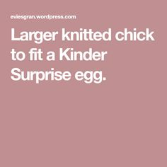 Larger knitted chick to fit a Kinder Surprise egg. - My CMS Knitting Wool, Double Knitting, Knitting Patterns, Creme Egg, Easter Eggs, Larger, Fitness, Egg, Breien
