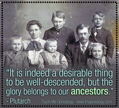 It is indeed a desirable thing to be well-descended, but the glory belongs to our ancestors. -Plutarch  Genealogy: Quotes