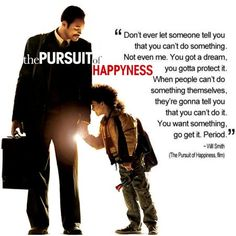 I love this quote from The Pursuit of Happyness.