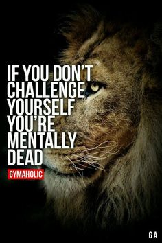 If you don't challenge yourself, you are mentally dead.