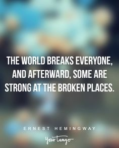 """""""The world breaks everyone, and afterward, some are strong at the broken places."""" —Ernest Hemingway"""