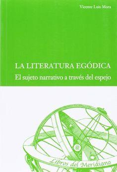 La literatura egódica : el sujeto narrativo a través del espejo / Vicente Luis Mora Publicación Valladolid : Ediciones Universidad de Valladolid, D.L. 2013