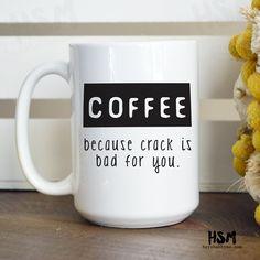 Coffee, because crack is bad for you, 15 oz Coffee Mug, Ceramic Mug, Quote Mug, Coffee lover,