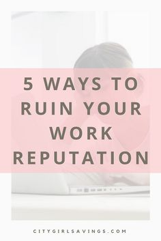 5 Ways to Ruin Your Work Reputation | City Girl Savings