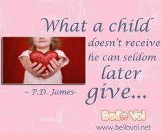 What a child doesn't receive he can seldom later give. ~ P.D. James-