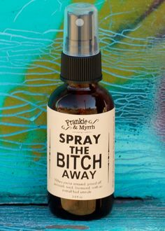 Spray the Bitch Away --- An aromatherapy spray/ perfume for when you're irritated, pissed off, annoyed, tired, peeved, frustrated, enraged, or have an overall bad attitude!  Spray generously in your environs and breathe in mist. Spray near co-workers, friends, and relatives as needed. Lol!