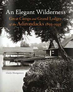 In An Elegant Wilderness, Great Camps and Grand Lodges of the Adirondacks, 1855 – 1935, Gladys Montgomery places Adirondack architecture in a historical and cultural context, describing how the members of this leisure class got back to nature in style as they pitched up for the summer with their chefs, servants, and house guests in tow.