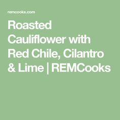 Roasted Cauliflower with Red Chile, Cilantro & Lime | REMCooks