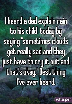 """I heard a dad explain rain to his child  today by saying """"sometimes clouds get really sad and they just have to cry it out and that's okay."""" Best thing I've ever heard."""