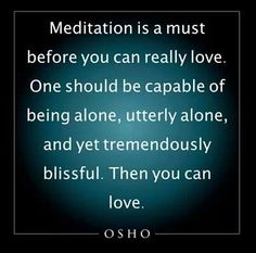 Meditation. one should be capable of being alone, and yet tremendously blissful. solitude, love. osho