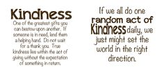 Kindness One of the greatest gifts you can bestow upon another.  If someone is in need, lend them a helping hand.  Do not wait for a thank you.  True kindness lies within the act of giving without expectation of something in return.  If we all do one random act of kindness daily, we just might set the world in the right direction.