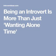 Being an Introvert Is More Than Just 'Wanting Alone Time'