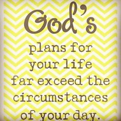 God's plans for your life far exceed the circumstances of your day. #quote #FlowConnection