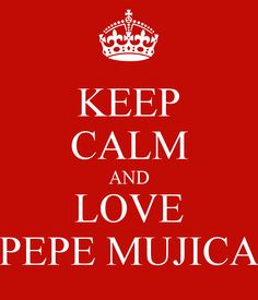 KEEP CALM AND LOVE PEPE MUJICA