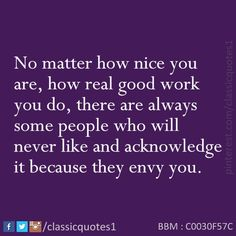 No matter how nice you are, how real good work you do, there are always some people who will never like and acknowledge it because they envy you.