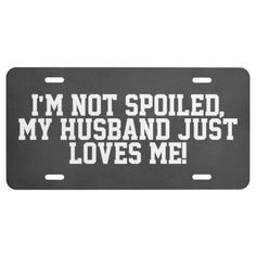 """Not Spoiled, Husband Loves Me Car Tag... funny, cute and loving too, this license plate is a great one for the wife, """"I'm not spoiled, my husband just loves me""""."""