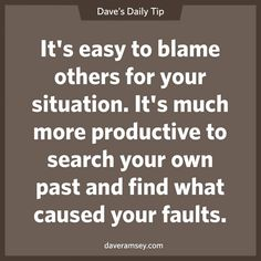 It's easy to blame others for your situation. It's much more productive to search your own past and find what caused your faults. 08.26.13