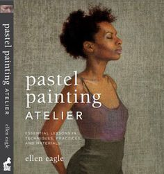 """Save this for a future adventure with pastels.   Casey Klahn writes about pastelist Ellen Eagle's new book, """"Pastel Painting Atelier"""""""