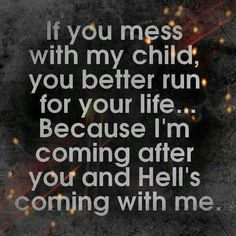 No one messes with my child. If they do, they'd better watch out, because I'd be hell-bent on seeing them for sure!
