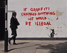 """If Graffiti Changed Anything, It Would Be Illegal"" Banksy, London, 2011. (Banksy really is something else..."""