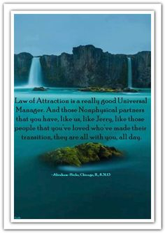 Law of Attraction is a really good Universal Manager. And those Nonphysical partners that you have, like Jerry, like those people that you've loved who've made their transition, they are all with you, all day. *Abraham-Hicks Quotes (AHQ1498)