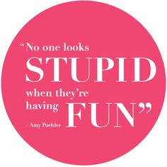 No one looks stupid when they're having fun