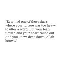 """Ever had one of those dua's, where your tongue was too heavy to utter a word. But your tears flowed and your heart called out. And you knew, deep down, Allah knows."""
