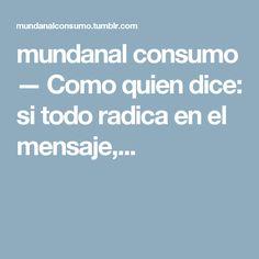 mundanal consumo — Como quien dice: si todo radica en el mensaje,...