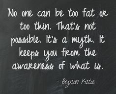 No one can be too fat or too thin. That's not possible. It's a myth. It keeps you from the awareness of what is. Byron Katie  This quote courtesy of @Pinstamatic (http://pinstamatic.com)