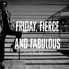 Friday, Fierce and Fabulous. Friday quotes. xo
