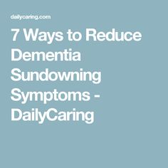 7 Ways to Reduce Dementia Sundowning Symptoms - DailyCaring