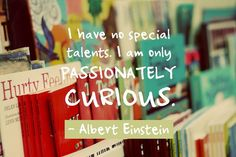 I have no special talents, I am only passionately curious. - Albert Einstein