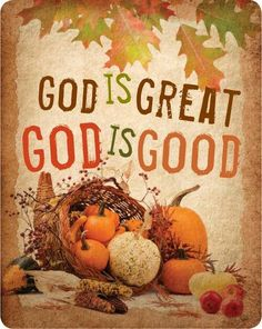 God is great. God is good. God is good. All the the time. God is good. Thanksgiving Blessings, Happy Thanksgiving, Thanksgiving Pictures, Thanksgiving Quotes, Thanksgiving Cornucopia, Thanksgiving Celebration, Thanksgiving Recipes, Decoupage, All Nature