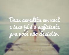 Deus acredita em você e isso já é o suficiente pra você não desistir.