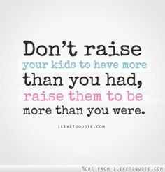Don't raise your kids to have more than you had, raise them to be more than you were.