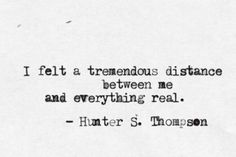 I felt a tremendous distance between me and everything real.  Hunter S. Thompson