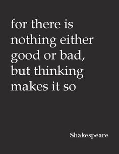 """""""for there is nothing either good or bad, but thinking makes it so.""""—Shakespear"""