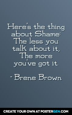 Here's the thing about Shame: The less you talk about it, the more you've got it.  - Brene Brown