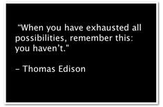 """""""When you have exhausted all possibilities, remember this: you haven't."""" - Thomas Edison"""