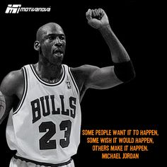 Some people WANT it to happen, some WISH it will happen, others MAKE it happen -MJ