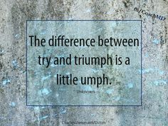 The difference between try and triumph is a little umph.
