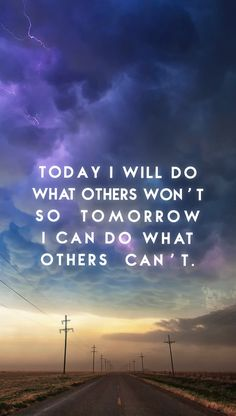 """Today I will do what others won't, so tomorrow I can do what others can't."""