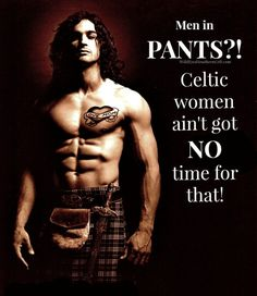 Men in PANTS?!! Celtic women ain't got no time for that!! On the other hand, we will ALWAYS make time for men in KILTS.