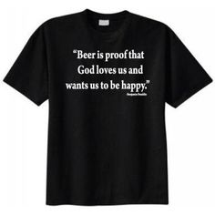 Beer Is Proof That God Loves Us and Wants Us to Be Happy T-shirt (X-Large Black)