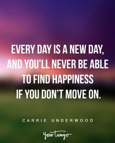"""Every day is a new day, and you'll never be able to find happiness if you don't move on."" —Carrie Underwood"