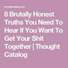 8 Brutally Honest Truths You Need To Hear If You Want To Get Your Shit Together | Thought Catalog