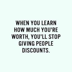 When you learn how much you're worth....