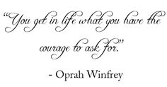 """You get in life what you have the courage to ask for.""  Not a big Oprah fan, but I do believe this..."