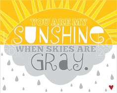 You are my sunshine print $10 http://www.etsy.com/listing/67484556/you-are-my-sunshine-when-the-clouds-are